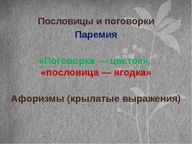 Пословицы и поговорки Паремия «Поговорка — цветок», «пословица — ягодка» Афор...