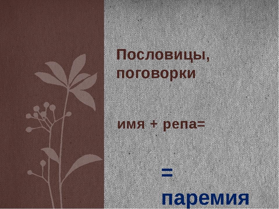 имя + репа= Пословицы, поговорки = паремия Пословицы и поговорки обычно изуча...