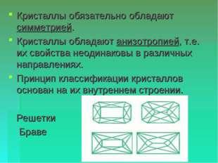 Кристаллы обязательно обладают симметрией. Кристаллы обладают анизотропией, т