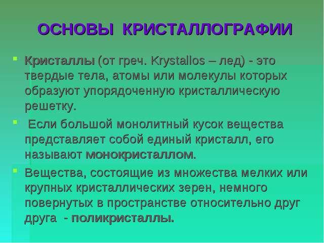 ОСНОВЫ КРИСТАЛЛОГРАФИИ Кристаллы (от греч. Krystallos – лед) - это твердые те...