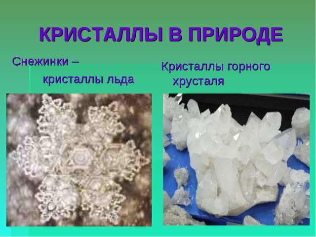 КРИСТАЛЛЫ В ПРИРОДЕ Снежинки – кристаллы льда Кристаллы горного хрусталя