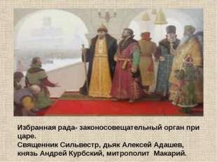 Избранная рада- законосовещательный орган при царе. Священник Сильвестр, дьяк