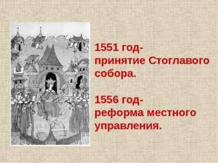 1551 год- принятие Стоглавого собора. 1556 год- реформа местного управления.