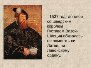 1537 год- договор со шведским королем Густавом Вазой- Швеция обязалась не по