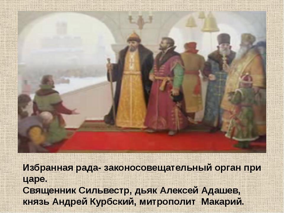 Избранная рада- законосовещательный орган при царе. Священник Сильвестр, дьяк...