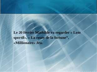 """Le 20 février Mathilde va regarder « Loto sportif», « La route de la fortune"""""""