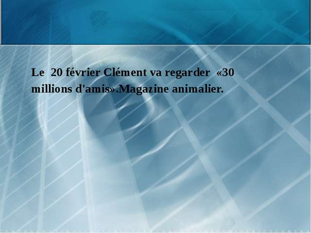 Le 20 février Clément va regarder «30 millions d'amis».Magazine animalier.
