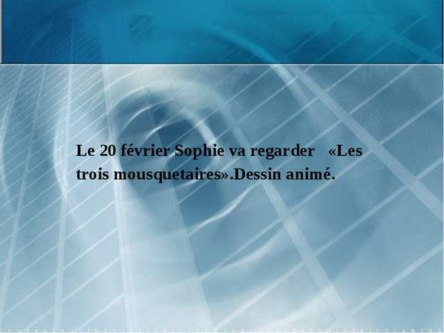 Le 20 février Sophie va regarder «Les trois mousquetaires».Dessin animé.