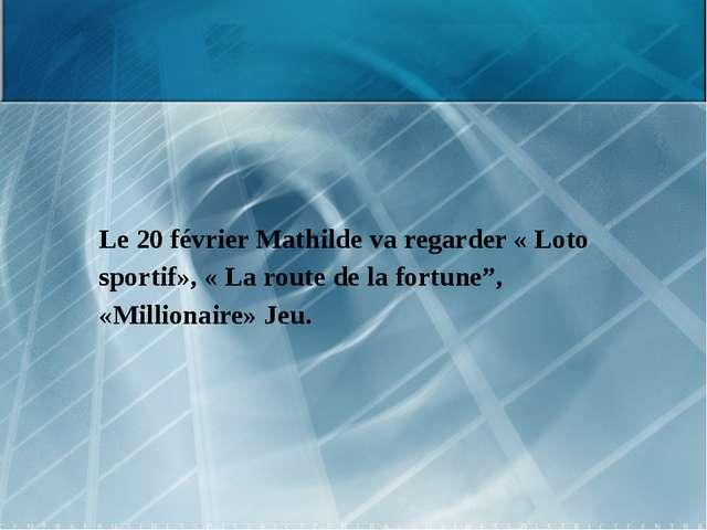 """Le 20 février Mathilde va regarder « Loto sportif», « La route de la fortune""""..."""
