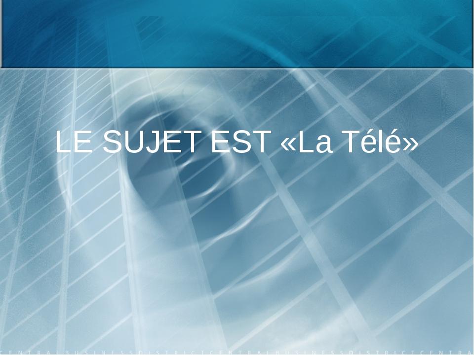 LE SUJET EST «La Télé»