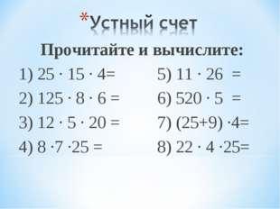 Прочитайте и вычислите: 1) 25 ∙ 15 ∙ 4=5) 11 ∙ 26 = 2) 125 ∙ 8 ∙ 6 =6) 52