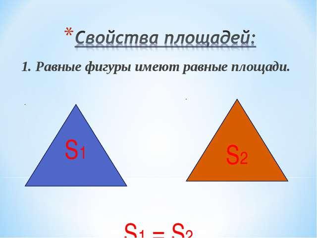 1. Равные фигуры имеют равные площади. S1 = S2 S1 S2