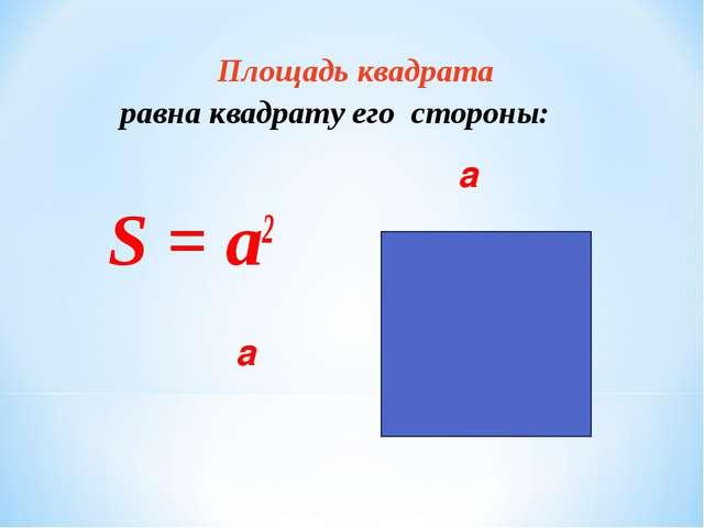 Площадь квадрата равна квадрату его стороны:  a  S = а2  a