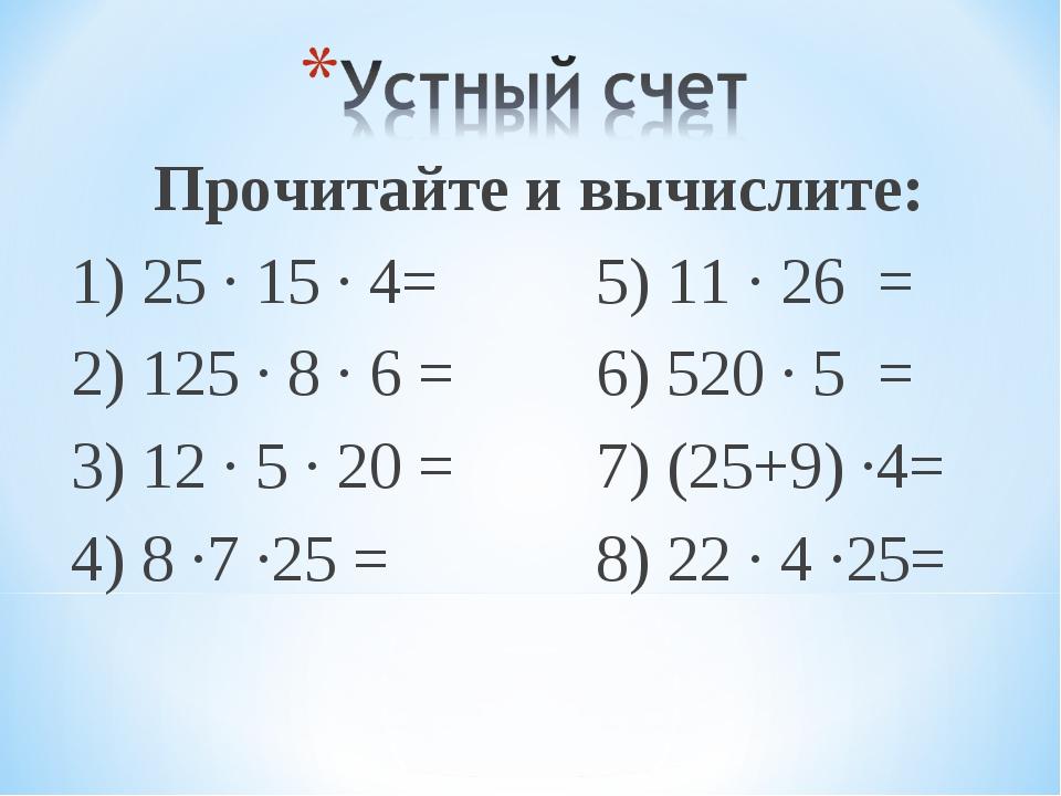 Прочитайте и вычислите: 1) 25 ∙ 15 ∙ 4=5) 11 ∙ 26 = 2) 125 ∙ 8 ∙ 6 =6) 52...