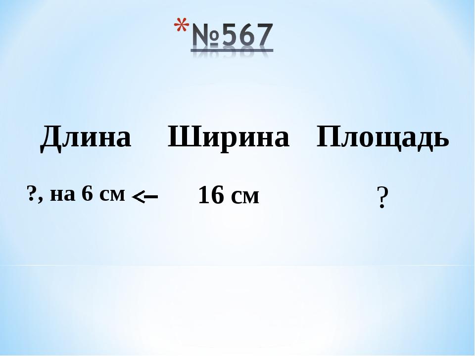 ДлинаШиринаПлощадь ?, на 6 см 16 см?