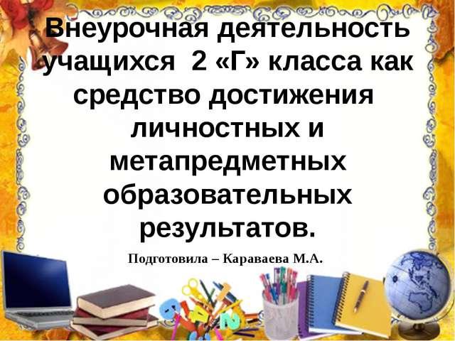 Подготовила – Караваева М.А. Внеурочная деятельность учащихся 2 «Г» кл...
