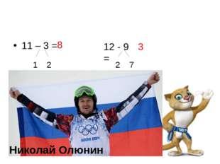 11 – 3 = 1 2 8 12 - 9 = 2 7 3 Николай Олюнин