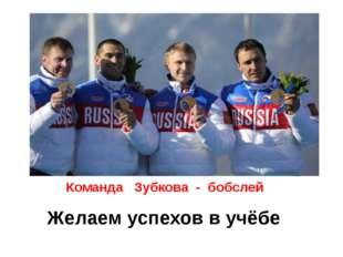 Желаем успехов в учёбе Команда Зубкова - бобслей