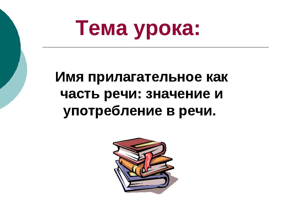 Тема урока: Имя прилагательное как часть речи: значение и употребление в речи.