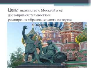 Цель: знакомство с Москвой и её достопримечательностями расширение образовате
