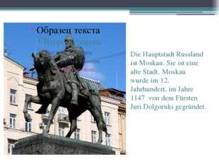 Die Hauptstadt Russland ist Moskau. Sie ist eine alte Stadt. Moskau wurde im