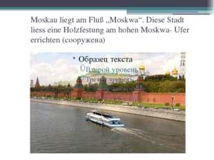 """Moskau liegt am Fluß """"Moskwa"""". Diese Stadt liess eine Holzfestung am hohen Mo"""