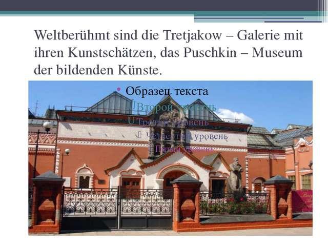 Weltberühmt sind die Tretjakow – Galerie mit ihren Kunstschätzen, das Puschki...