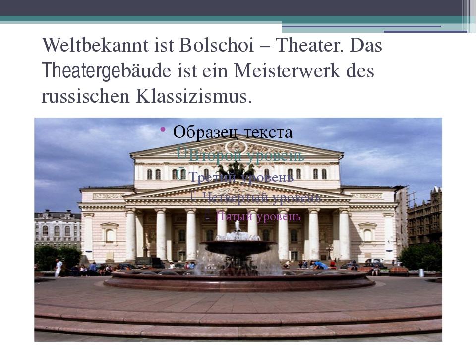 Weltbekannt ist Bolschoi – Theater. Das Theatergebäude ist ein Meisterwerk de...