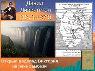Давид Ливингстон (1813-1873) Открыл водопад Виктория на реке Замбези