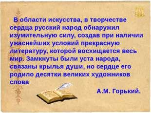 В области искусства, в творчестве сердца русский народ обнаружил изумительну