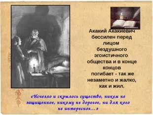 Акакий Акакиевич бессилен перед лицом бездушного эгоистичного общества и в ко