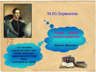 М.Ю.Лермонтов Роман «Герой нашего времени» …это человек, в душе которого уже