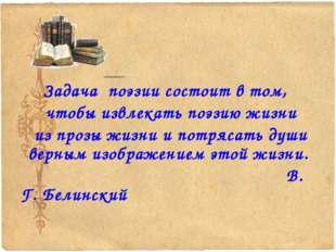 Задача поэзии состоит в том, чтобы извлекать поэзию жизни из прозы жизни и п