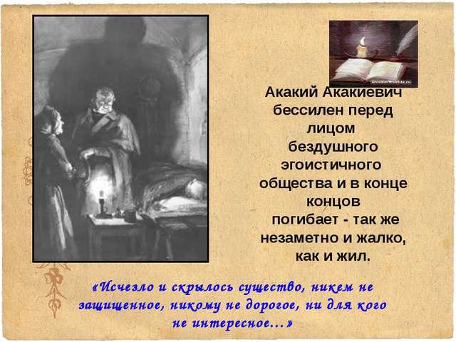 Акакий Акакиевич бессилен перед лицом бездушного эгоистичного общества и в ко...