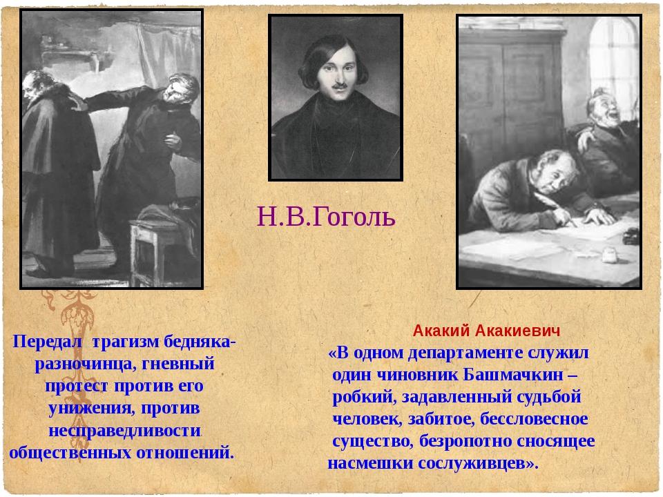 Н.В.Гоголь Передал трагизм бедняка-разночинца, гневный протест против его уни...