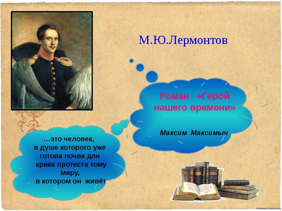 М.Ю.Лермонтов Роман «Герой нашего времени» …это человек, в душе которого уже...