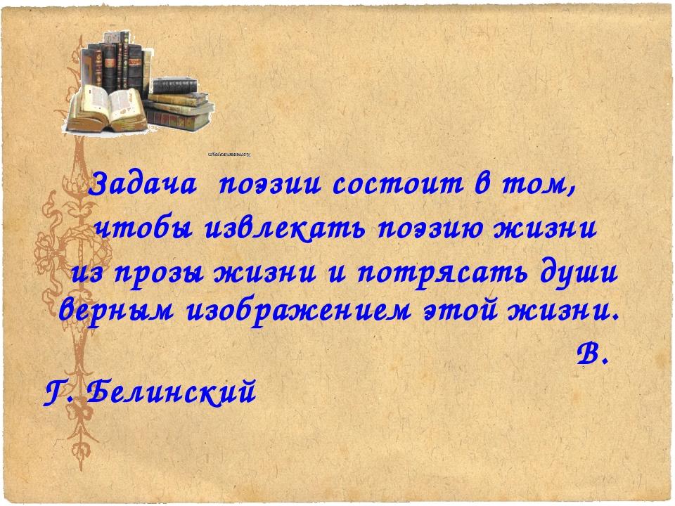 Задача поэзии состоит в том, чтобы извлекать поэзию жизни из прозы жизни и п...