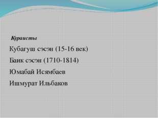 Кураисты Кубагуш сэсэн (15-16 век) Баик сэсэн (1710-1814) Юмабай Исямбаев Иш