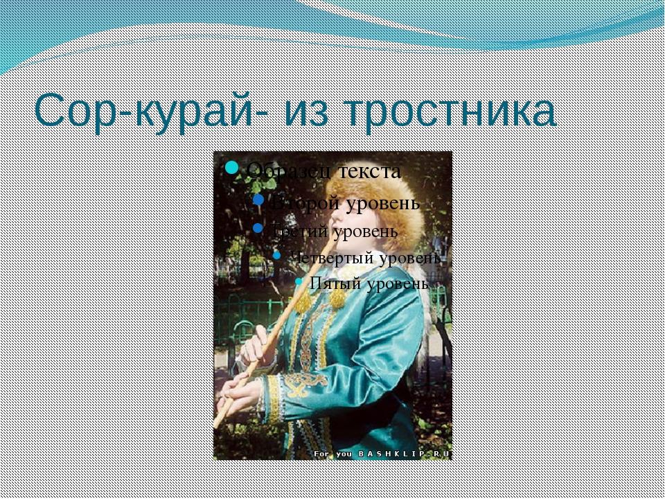 Сор-курай- из тростника