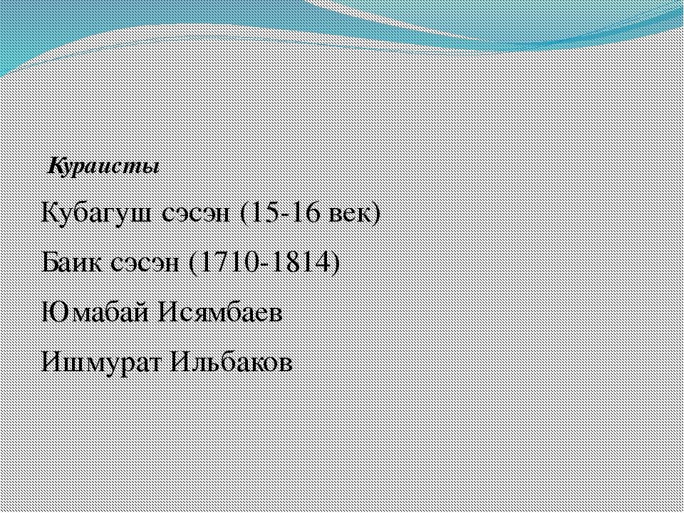 Кураисты Кубагуш сэсэн (15-16 век) Баик сэсэн (1710-1814) Юмабай Исямбаев Иш...