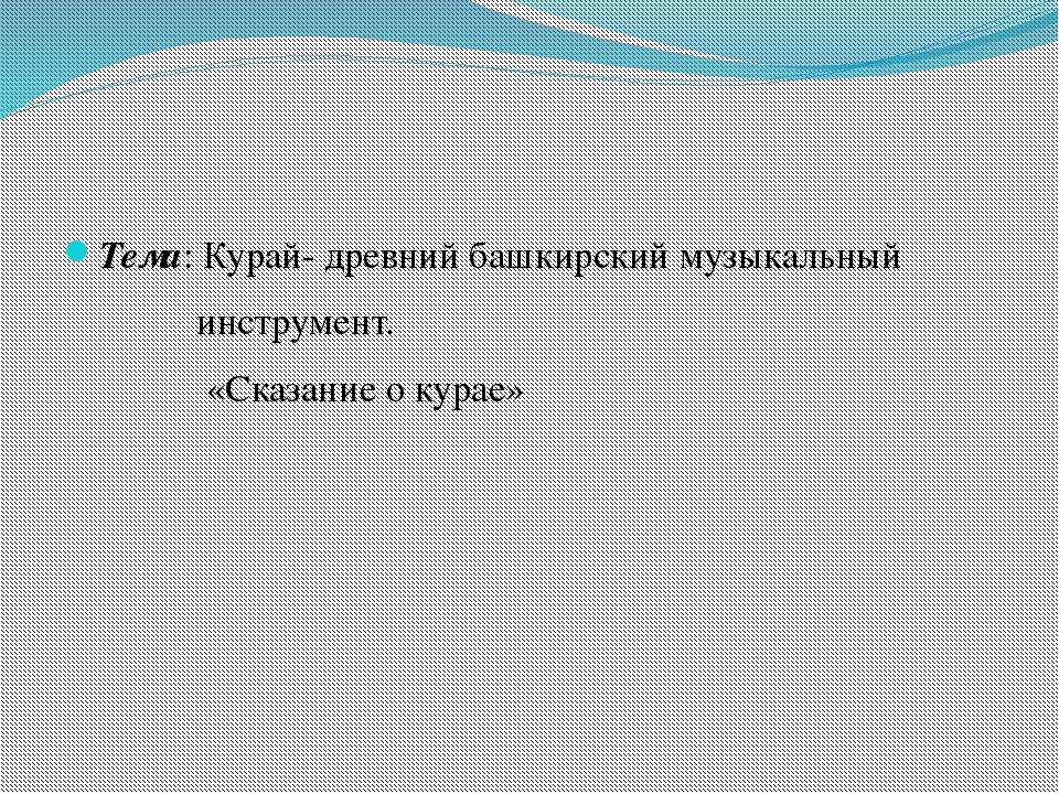 Тема: Курай- древний башкирский музыкальный инструмент. «Сказание о курае»