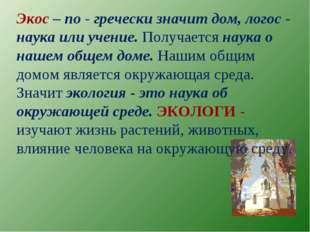 Экос – по - гречески значит дом, логос - наука или учение. Получается наука о