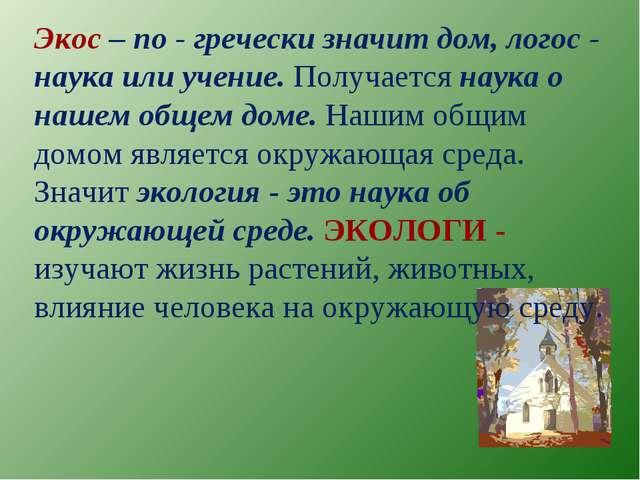Экос – по - гречески значит дом, логос - наука или учение. Получается наука о...