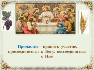Причастие - принять участие, присоединиться к Богу, воссоединиться с Ним