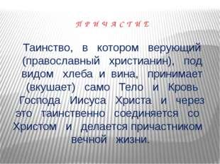 П Р И Ч А С Т И Е Таинство, в котором верующий (православный христианин), под
