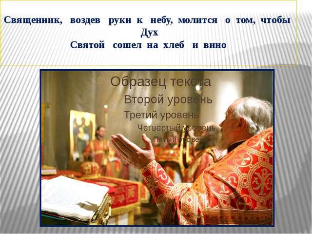 Священник, воздев руки к небу, молится о том, чтобы Дух Святой сошел на хлеб...