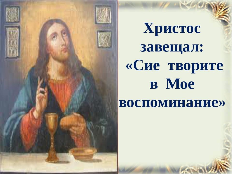 Христос завещал: «Сие творите в Мое воспоминание»