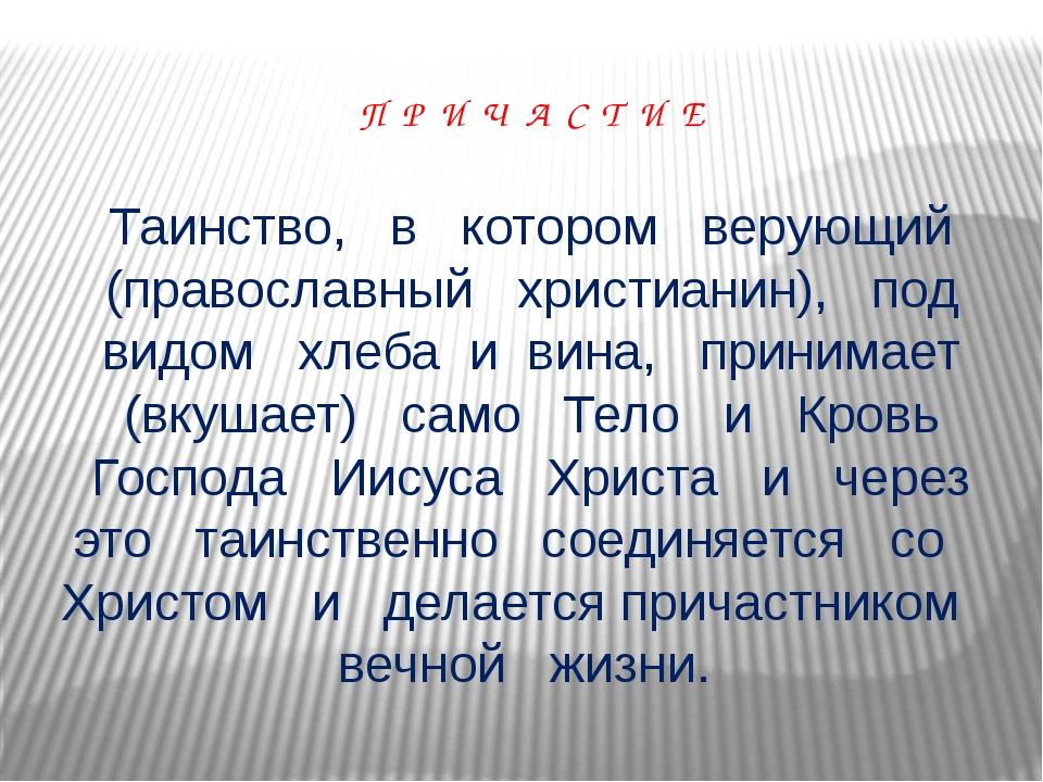 П Р И Ч А С Т И Е Таинство, в котором верующий (православный христианин), под...