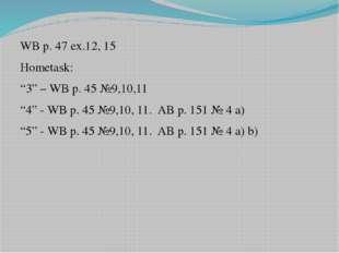 """WB p. 47 ex.12, 15 Hometask: """"3"""" – WB p. 45 №9,10,11 """"4"""" - WB p. 45 №9,10, 11"""