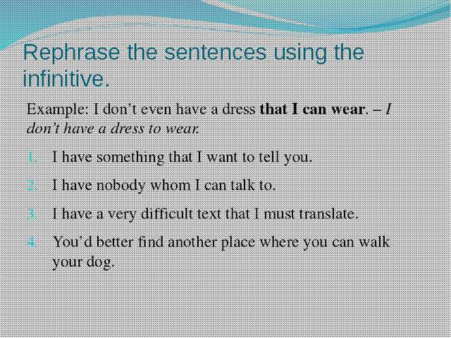 Rephrase the sentences using the infinitive. Example: I don't even have a dre...